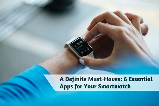 A Definite Must-Haves - 6 Essential Apps for Your Smartwatch
