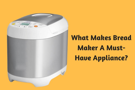 What Makes Bread Maker A Must-Have Appliance
