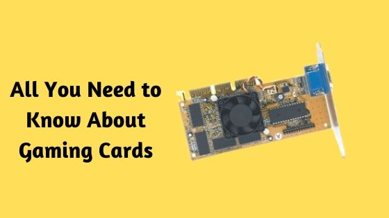 All You Need to Know About Gaming Cards