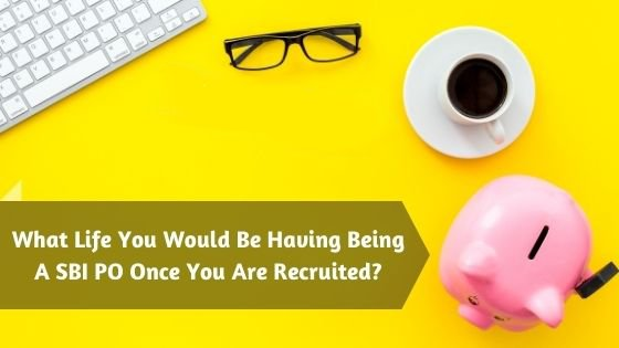 What Life You Would Be Having Being A SBI PO Once You Are Recruited